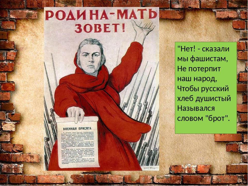 """""""Нет! - сказали мы фашистам, Не потерпит наш народ, Чтобы русский хлеб душис..."""