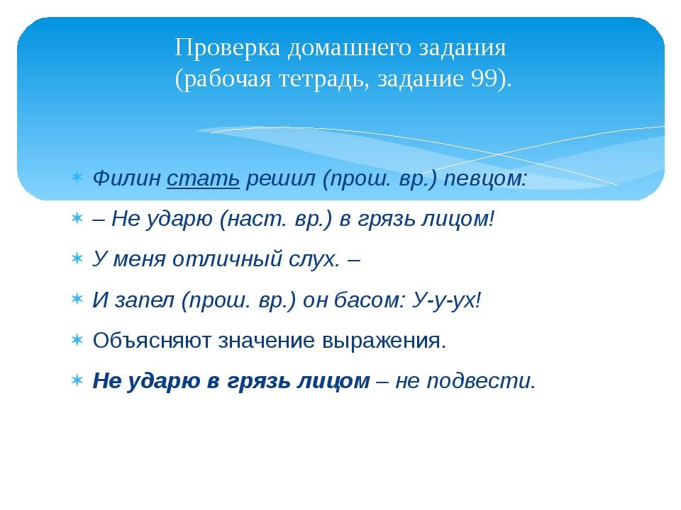 Филин стать решил (прош. вр.) певцом: – Не ударю (наст. вр.) в грязь лицом! У...