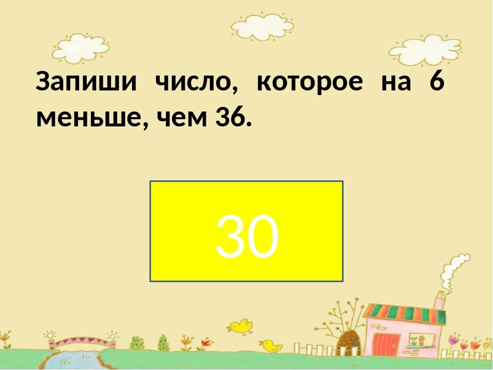 Запиши число, которое на 6 меньше, чем 36. . 30