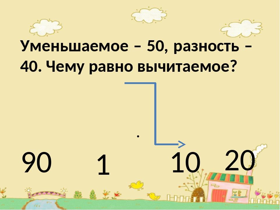 Уменьшаемое – 50, разность – 40. Чему равно вычитаемое? . 90 1 10 20