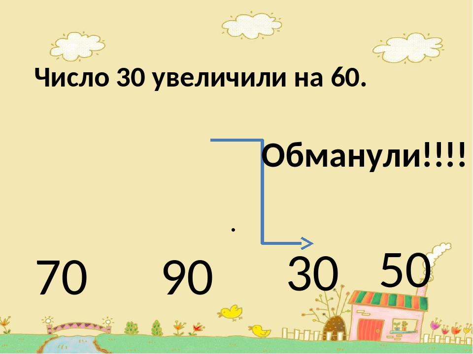 Число 30 увеличили на 60. . 70 90 30 50 Обманули!!!!