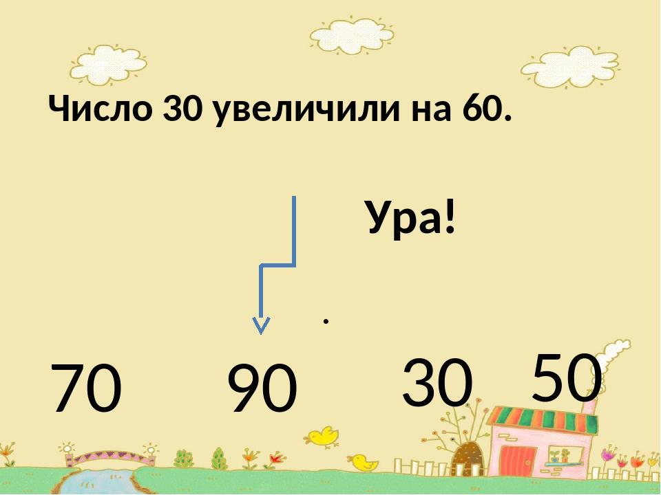 Число 30 увеличили на 60. . 70 90 30 50 Ура!