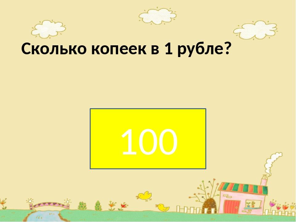 Сколько копеек в 1 рубле? . 100