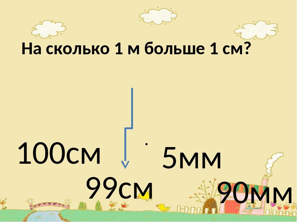 На сколько 1 м больше 1 см? . 100см 99см 5мм 90мм