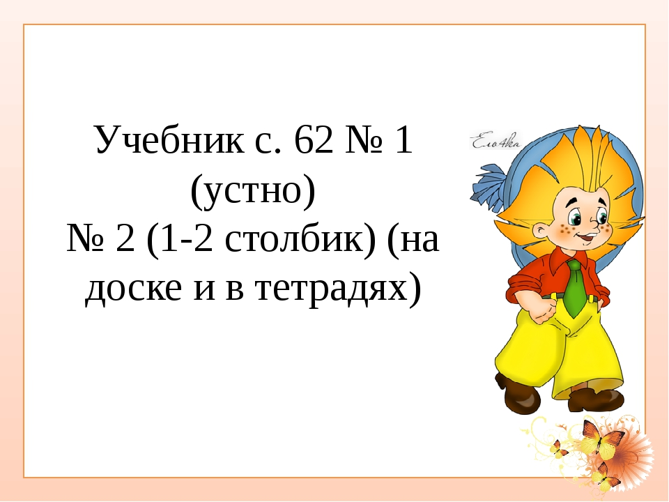 Учебник с. 62 № 1 (устно) № 2 (1-2 столбик) (на доске и в тетрадях)