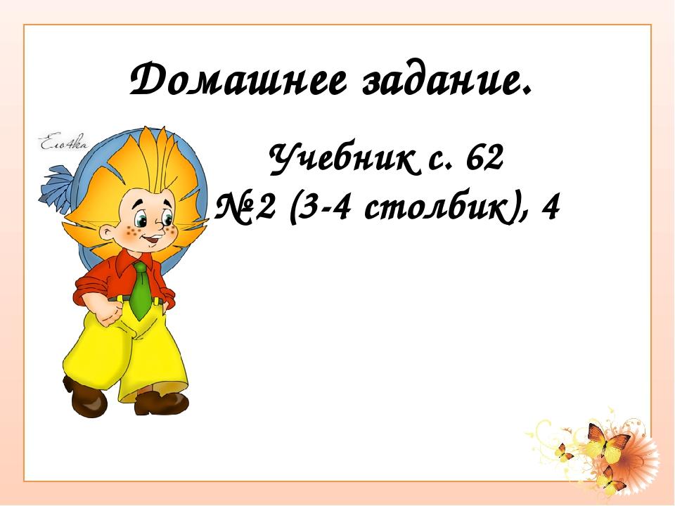 Учебник с. 62 № 2 (3-4 столбик), 4 Домашнее задание.