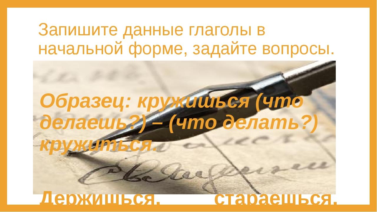Запишите данные глаголы в начальной форме, задайте вопросы. Образец: кружишьс...