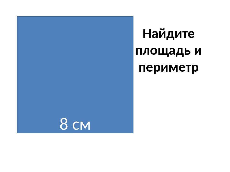 Найдите площадь и периметр 8 см