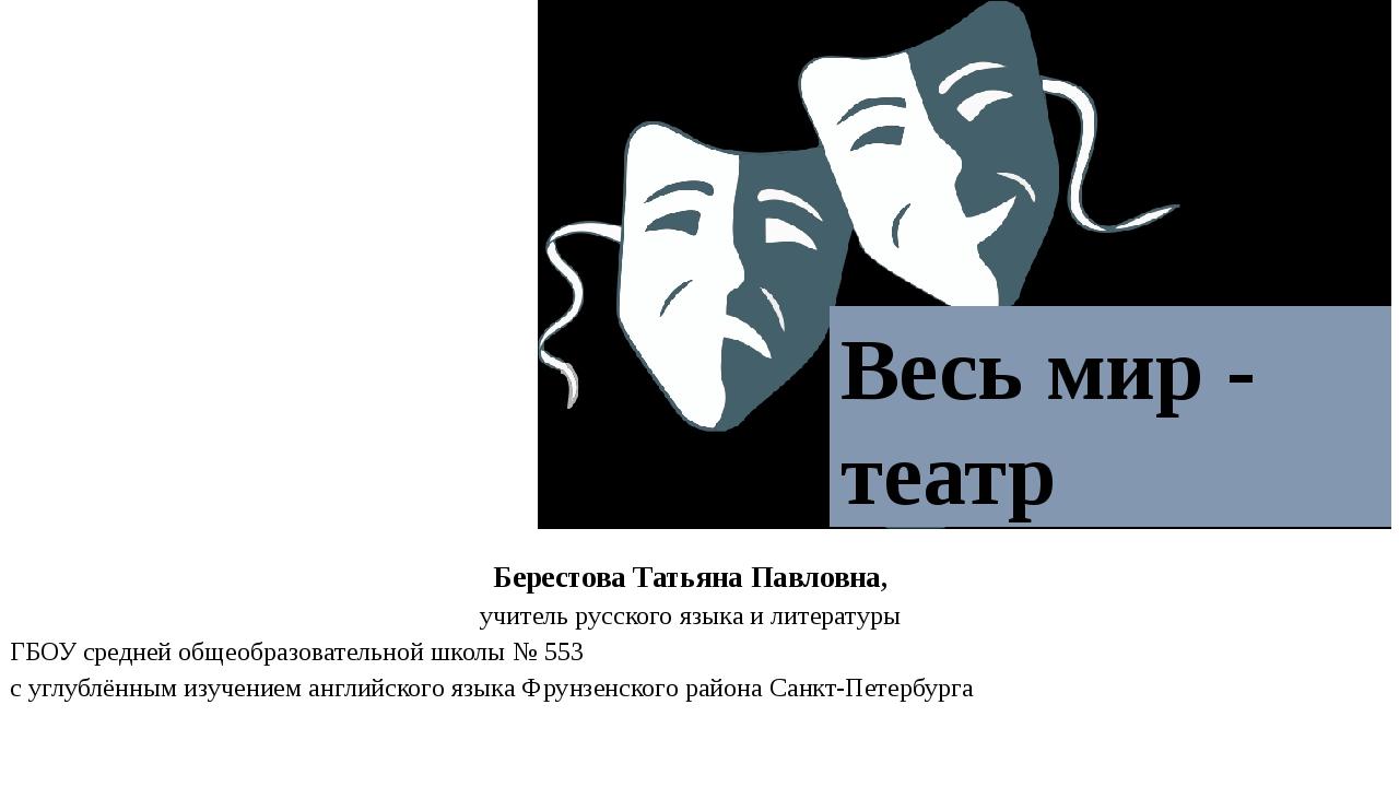 Весь мир - театр Берестова Татьяна Павловна, учитель русского языка и литера...
