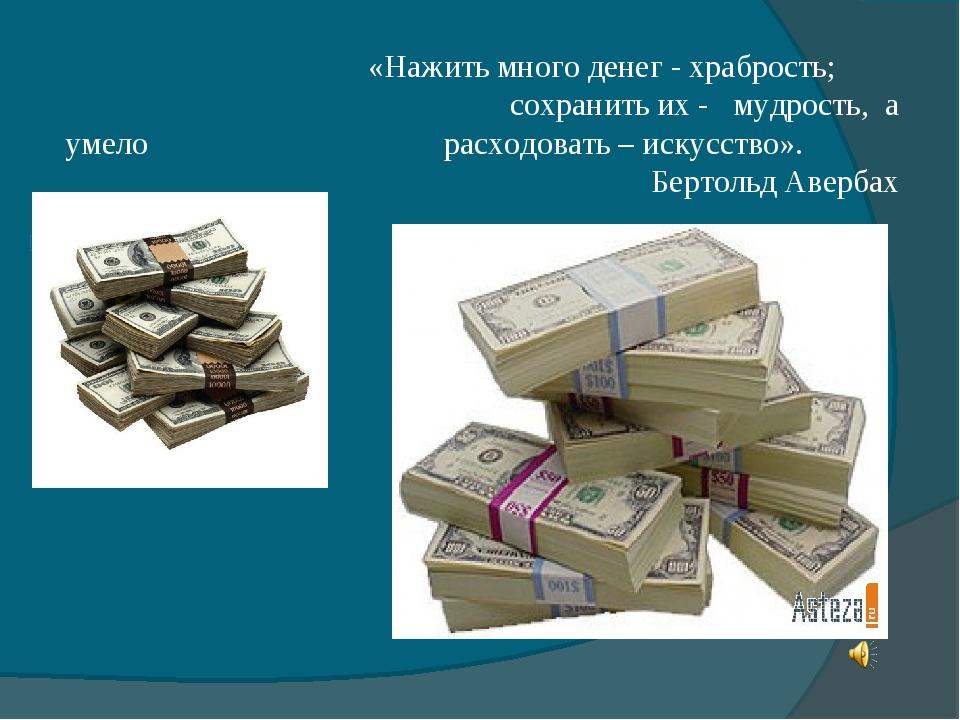 «Нажить много денег - храбрость; сохранить их - мудрость, а умело расходоват...