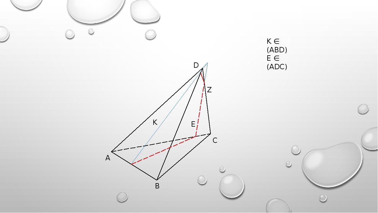 D A B C E K Z K ∈ (ABD) E ∈ (ADC)