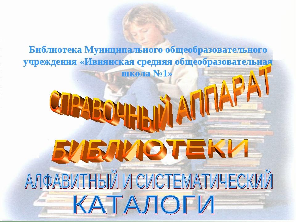 Библиотека Муниципального общеобразовательного учреждения «Ивнянская средняя...