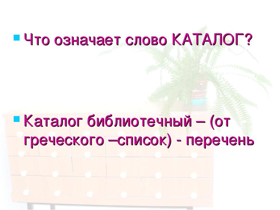 Что означает слово КАТАЛОГ? Каталог библиотечный – (от греческого –список) -...