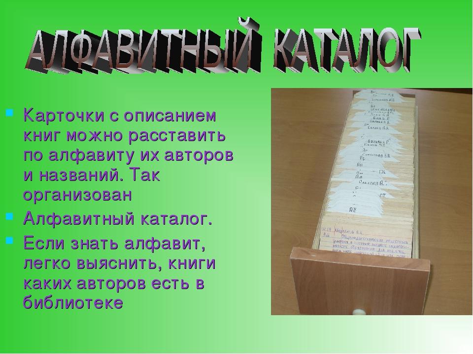 Карточки с описанием книг можно расставить по алфавиту их авторов и названий....