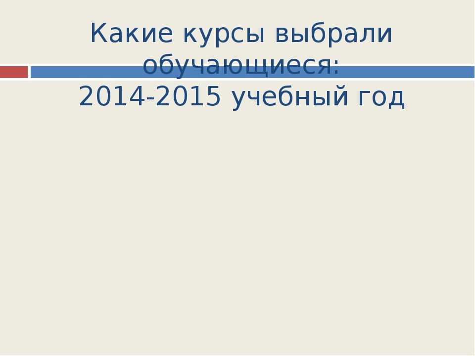 Какие курсы выбрали обучающиеся: 2014-2015 учебный год