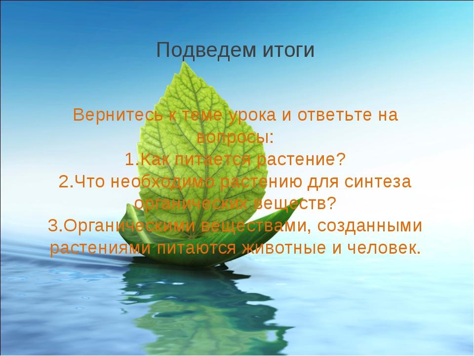 Вернитесь к теме урока и ответьте на вопросы: Как питается растение? Что необ...