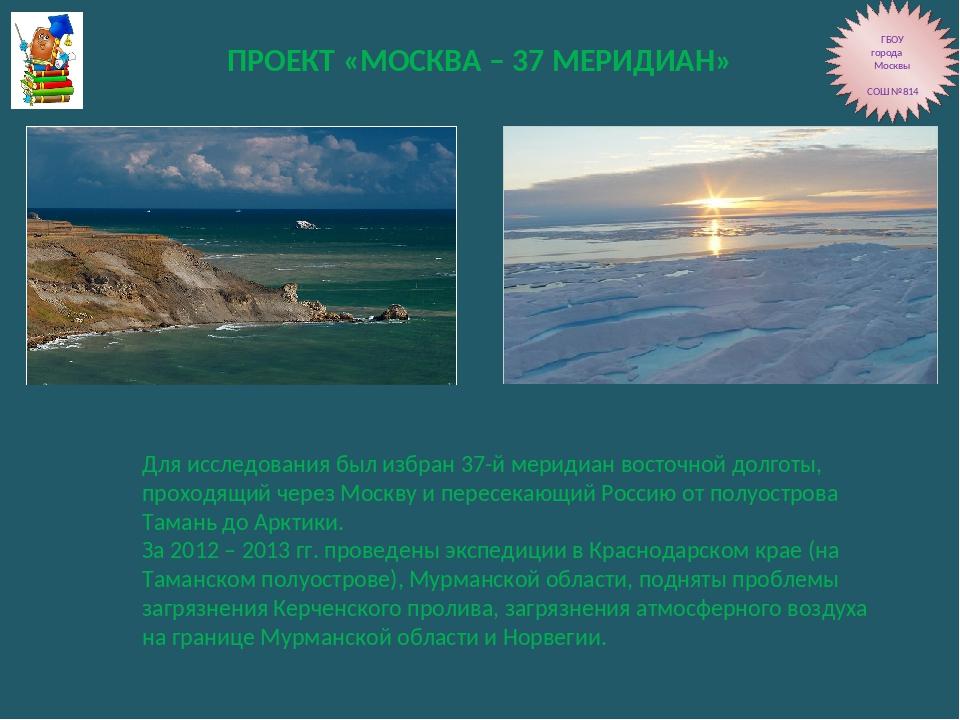 ПРОЕКТ «МОСКВА – 37 МЕРИДИАН» ГБОУ города Москвы СОШ №814 Для исследования бы...
