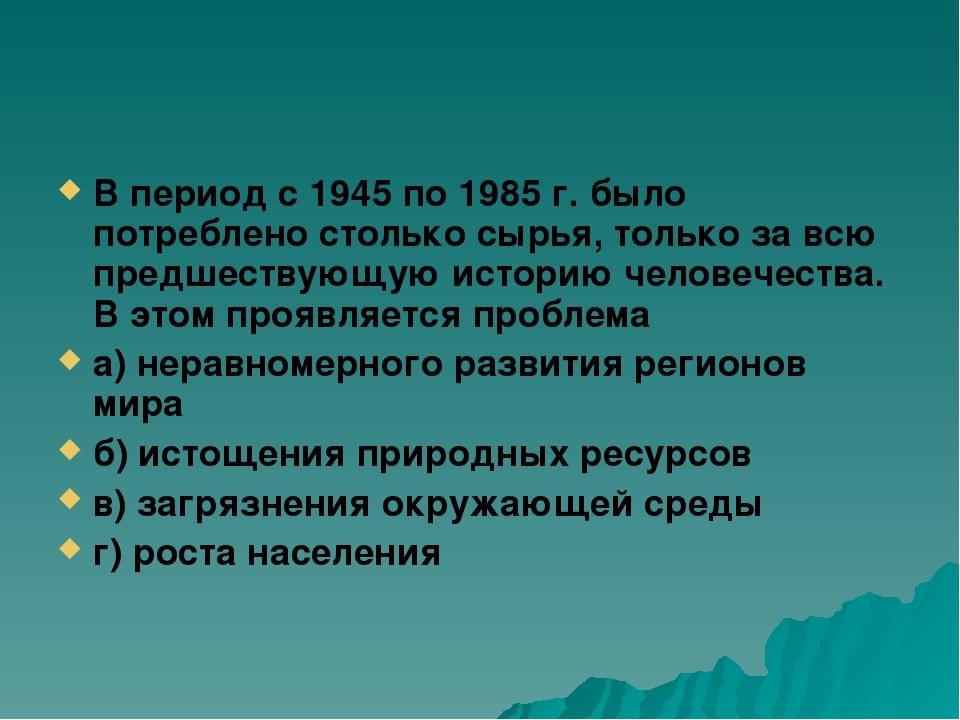 В период с 1945 по 1985 г. было потреблено столько сырья, только за всю предш...