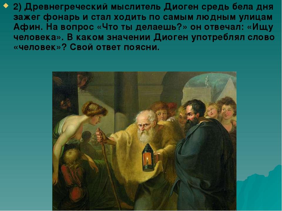 2) Древнегреческий мыслитель Диоген средь бела дня зажег фонарь и стал ходить...
