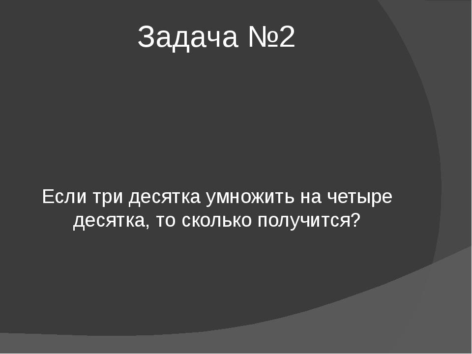 Задача №2 Если три десятка умножить на четыре десятка, то сколько получится?
