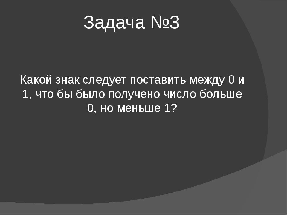 Задача №3 Какой знак следует поставить между 0 и 1, что бы было получено числ...