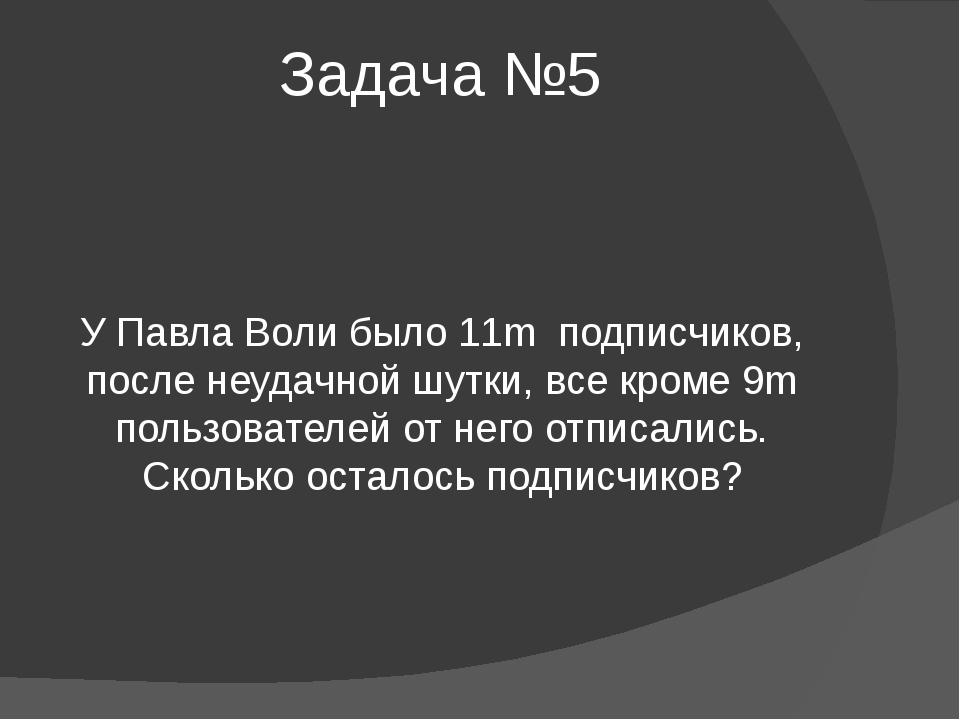 Задача №5 У Павла Воли было 11m подписчиков, после неудачной шутки, все кроме...