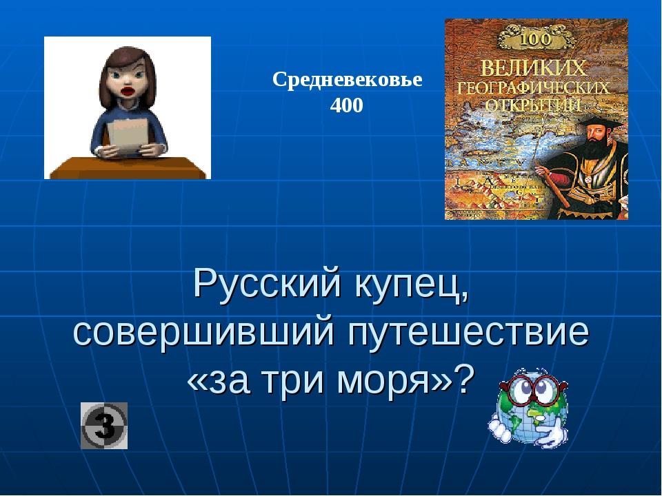 Русский купец, совершивший путешествие «за три моря»? Средневековье 400