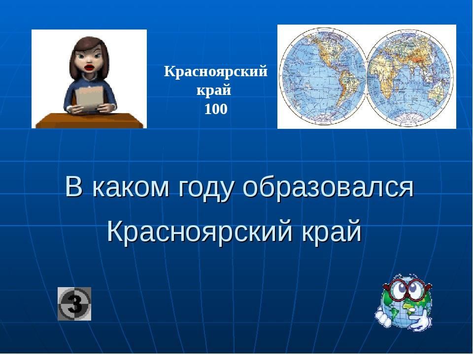 В каком году образовался Красноярский край Красноярский край 100