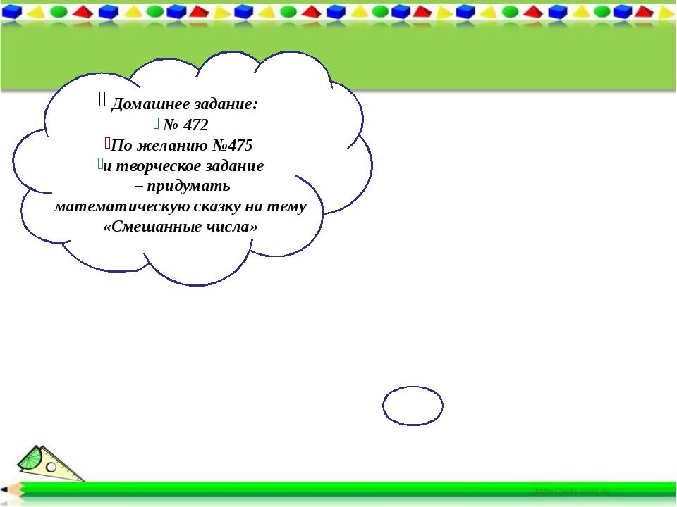 Домашнее задание: № 472 По желанию №475 и творческое задание – придумать мат...