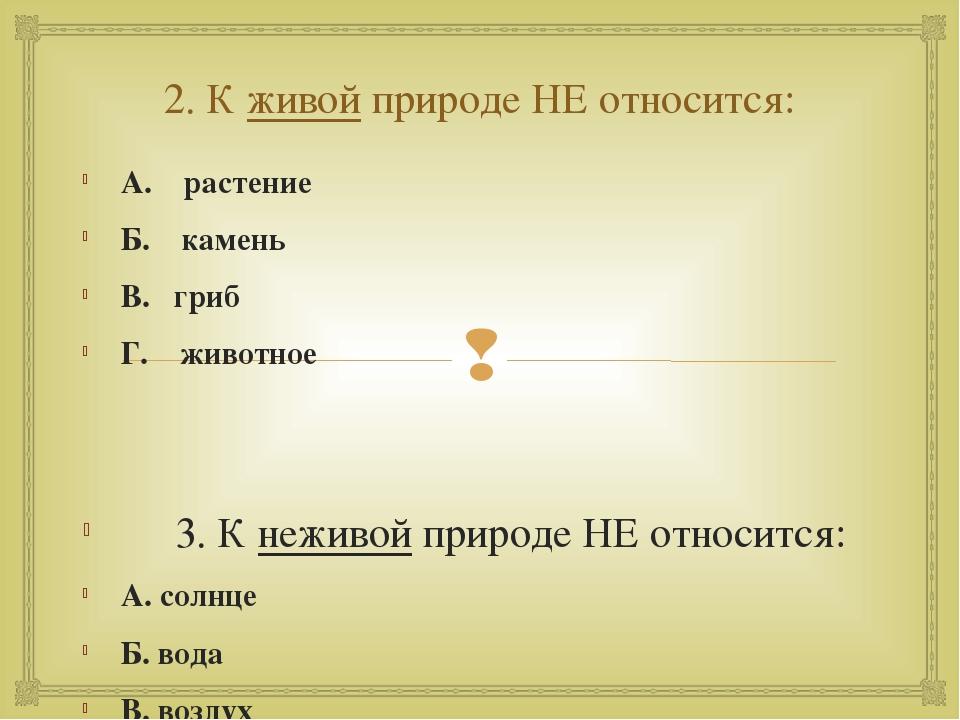 2. К живой природе НЕ относится: А. растение Б. камень В. гриб Г. животное 3....