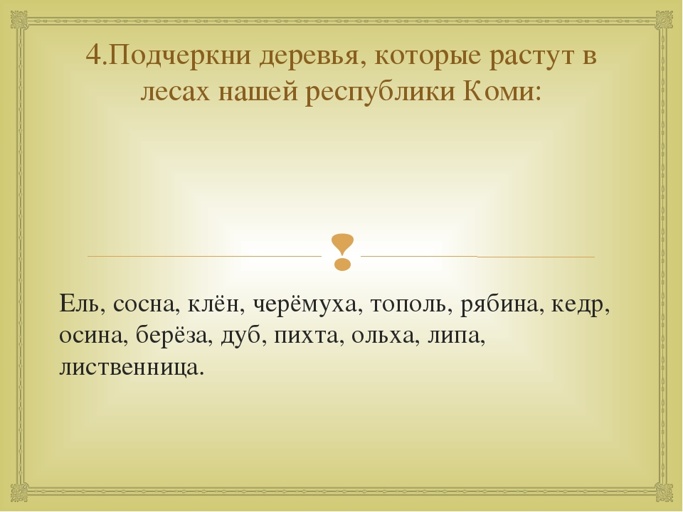 4.Подчеркни деревья, которые растут в лесах нашей республики Коми: Ель, сосна...