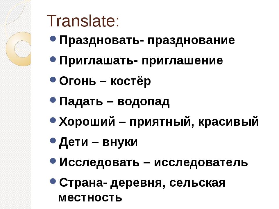 Translate: Праздновать- празднование Приглашать- приглашение Огонь – костёр П...