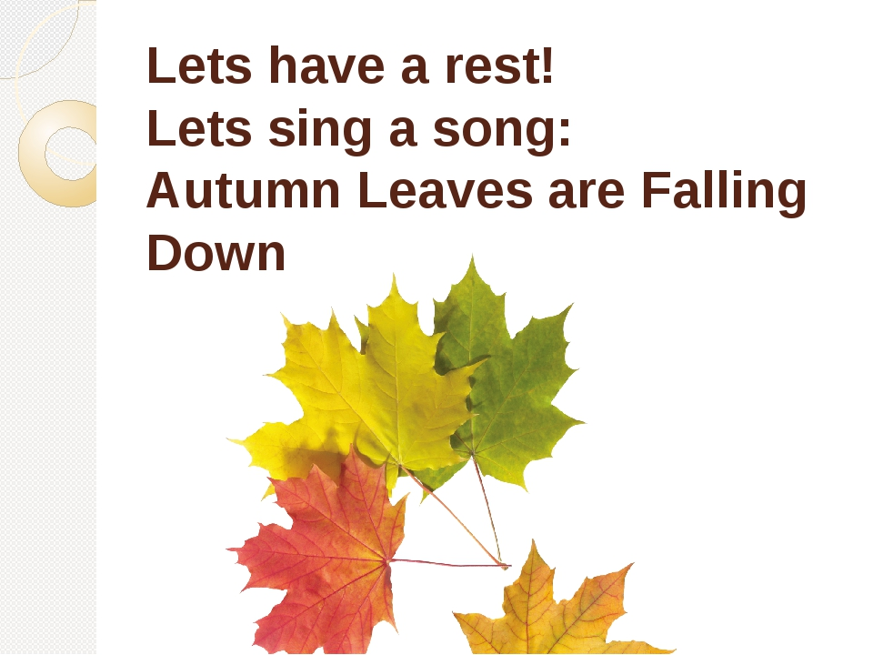 Lets have a rest! Lets sing a song: Autumn Leaves are Falling Down