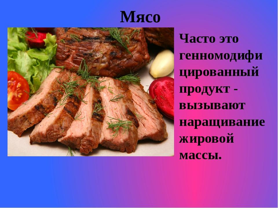 Мясо Часто это генномодифицированный продукт - вызывают наращивание жировой м...