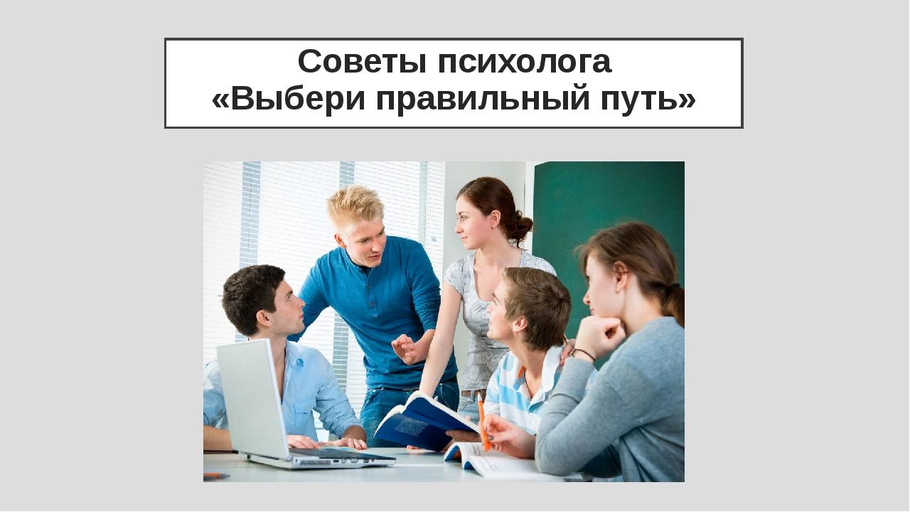 Советы психолога «Выбери правильный путь»