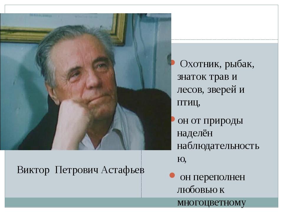 Виктор Петрович Астафьев Охотник, рыбак, знаток трав и лесов, зверей и птиц,...