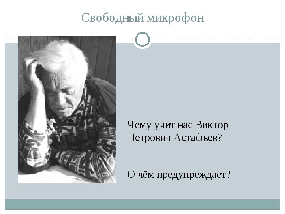 Свободный микрофон Чему учит нас Виктор Петрович Астафьев? О чём предупреждает?