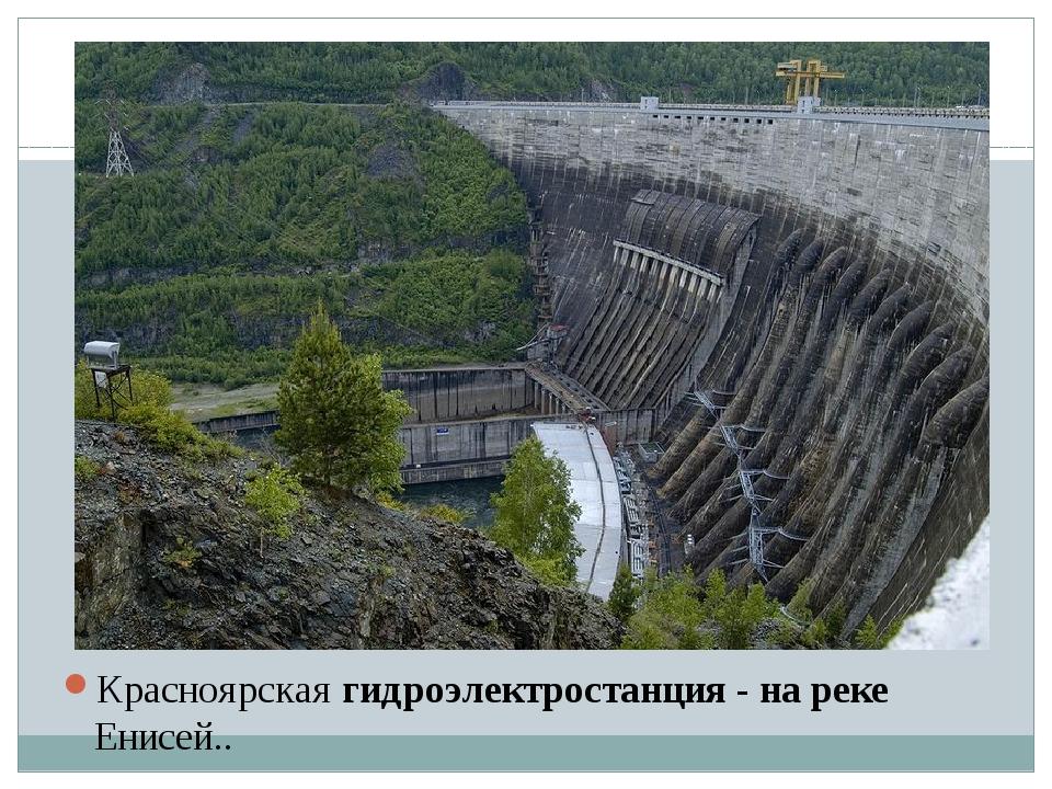 Красноярская гидроэлектростанция - на реке Енисей..