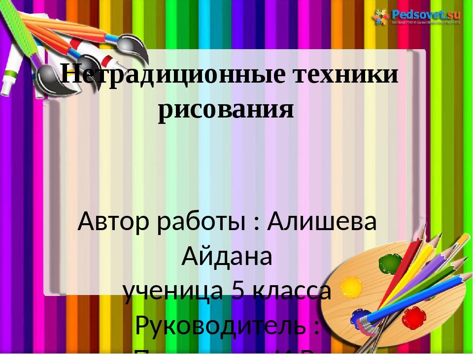 Нетрадиционные техники рисования Автор работы : Алишева Айдана ученица 5 клас...