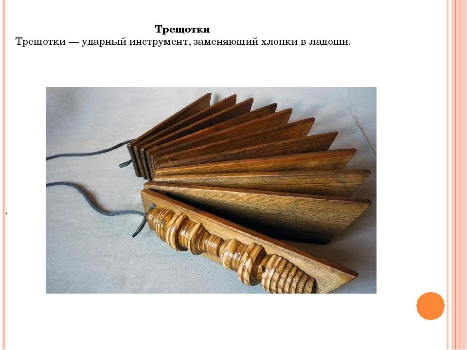 Трещотки Трещотки — ударный инструмент, заменяющий хлопки в ладоши. ,