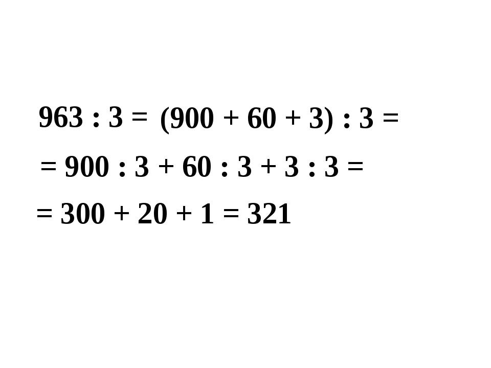 963 : 3 = (900 + 60 + 3) : 3 = = 900 : 3 + 60 : 3 + 3 : 3 = = 300 + 20 + 1 =...