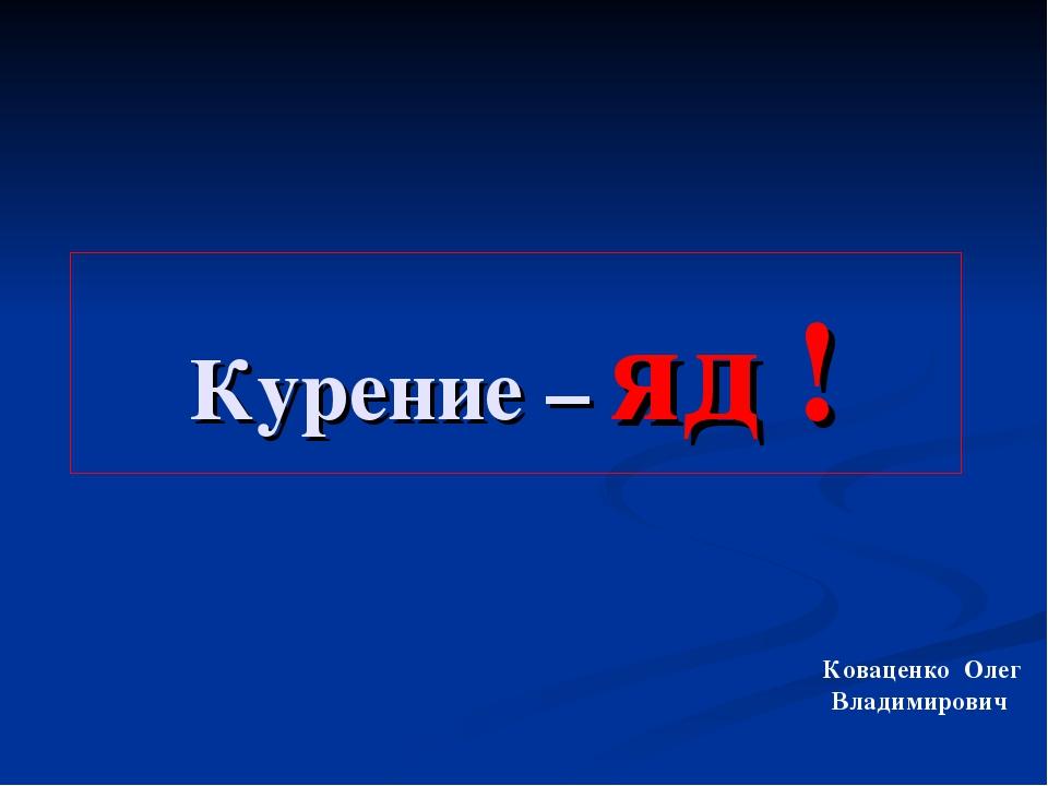 Курение – яд ! Коваценко Олег Владимирович