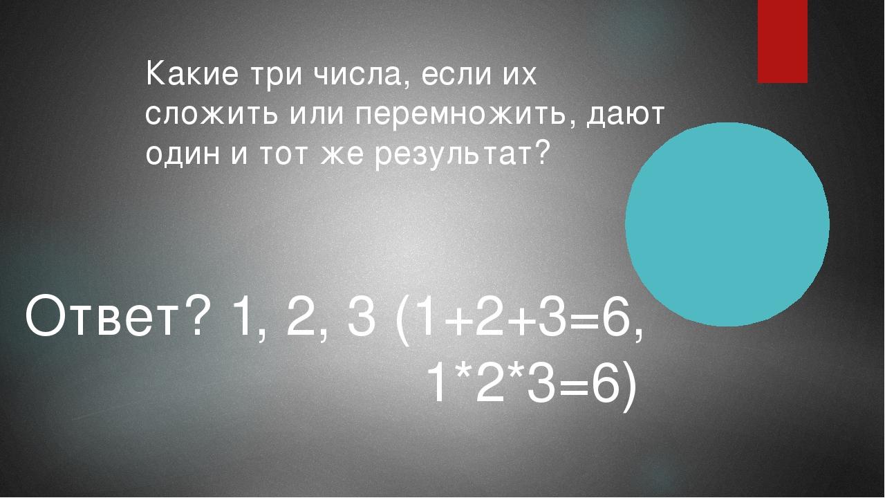 Какие три числа, если их сложить или перемножить, дают один и тот же результа...