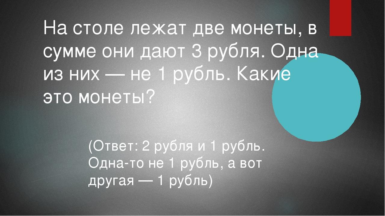 На столе лежат две монеты, в сумме они дают 3 рубля. Одна из них — не 1 рубль...
