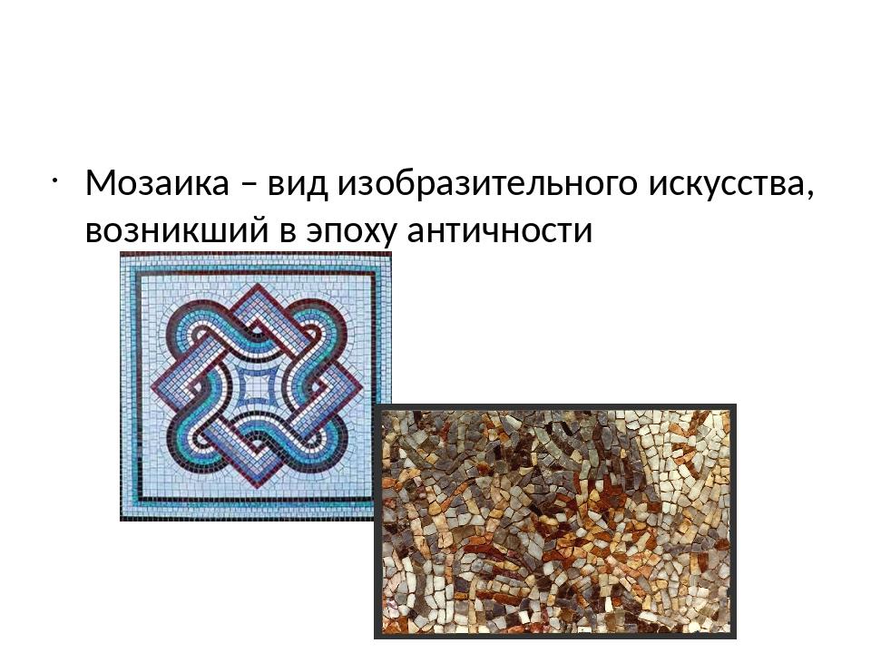 Мозаика – вид изобразительного искусства, возникший в эпоху античности