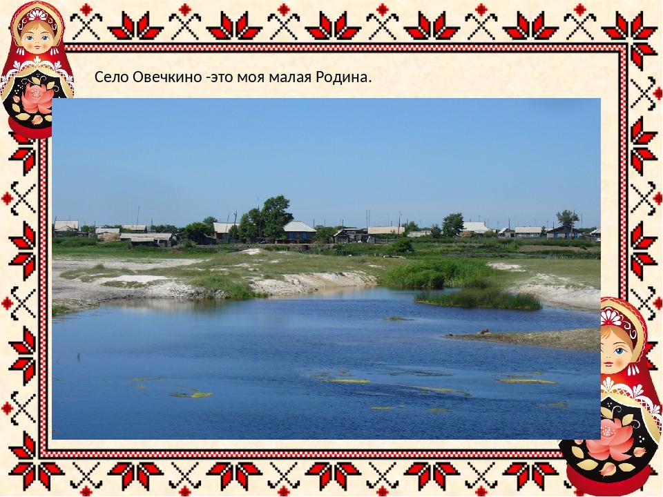 Село Овечкино -это моя малая Родина.