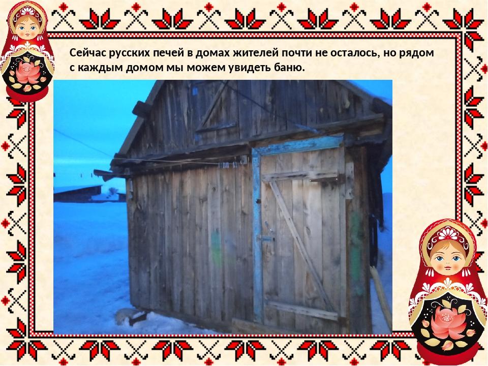 Сейчас русских печей в домах жителей почти не осталось, но рядом с каждым дом...