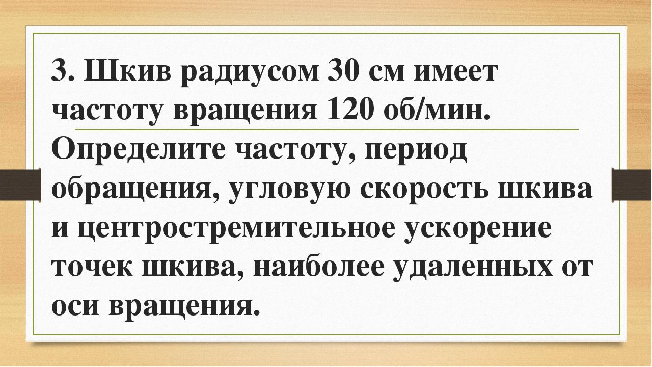 3. Шкив радиусом 30 см имеет частоту вращения 120 об/мин. Определите частоту,...