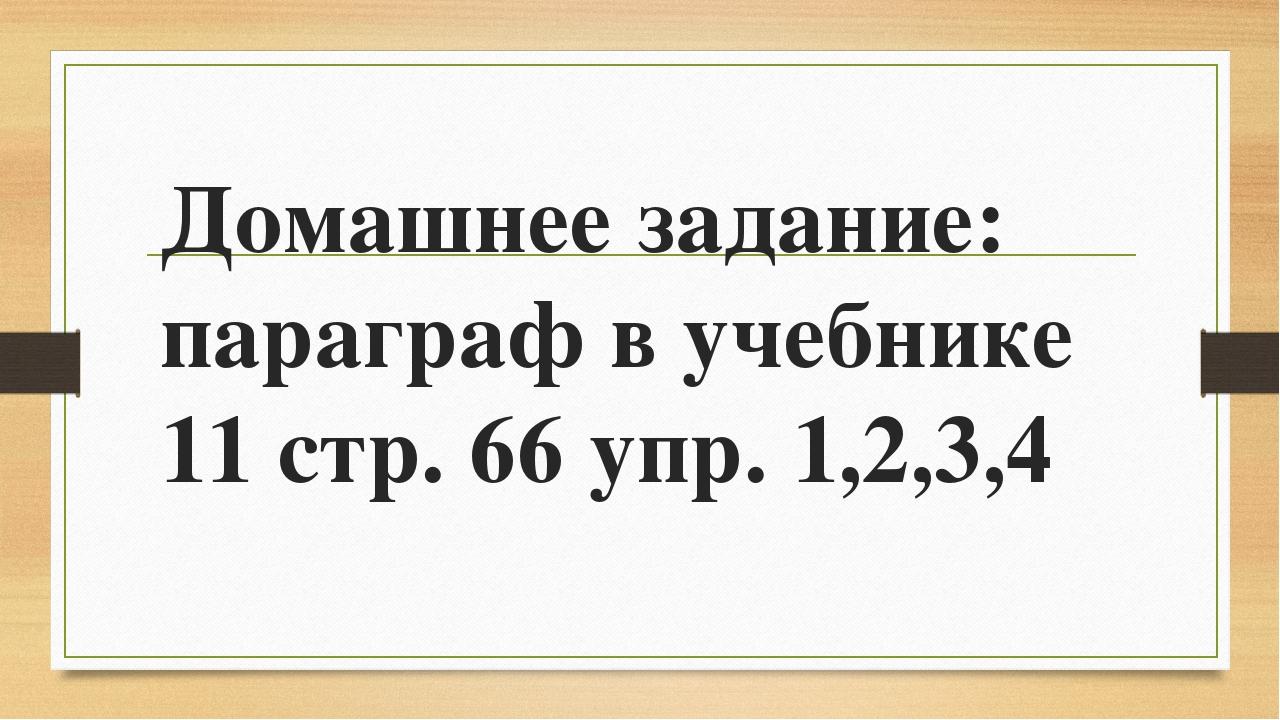 Домашнее задание: параграф в учебнике 11 стр. 66 упр. 1,2,3,4