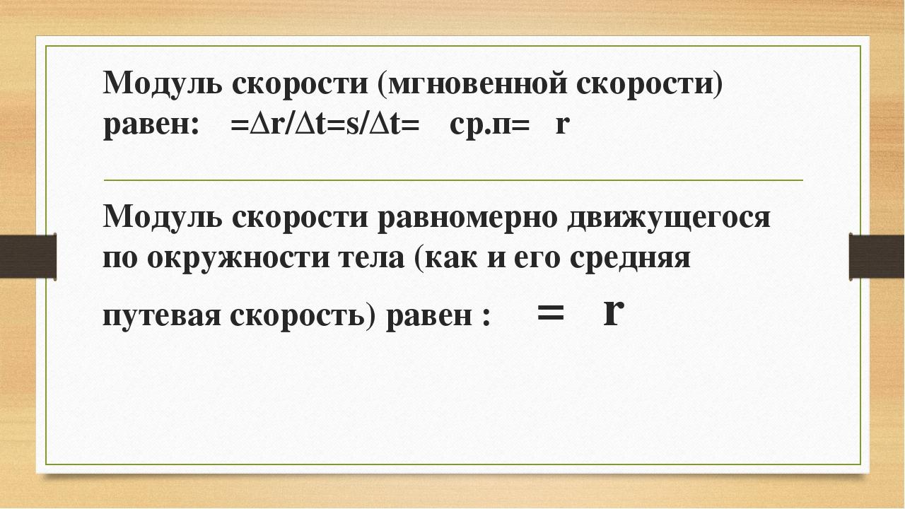 Модуль скорости (мгновенной скорости) равен: υ=Δr/Δt=s/Δt=υ ср.п=ωr Модуль ск...